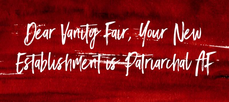 Dear Vanity Fair, Your New Establishment is Patriarchal AF