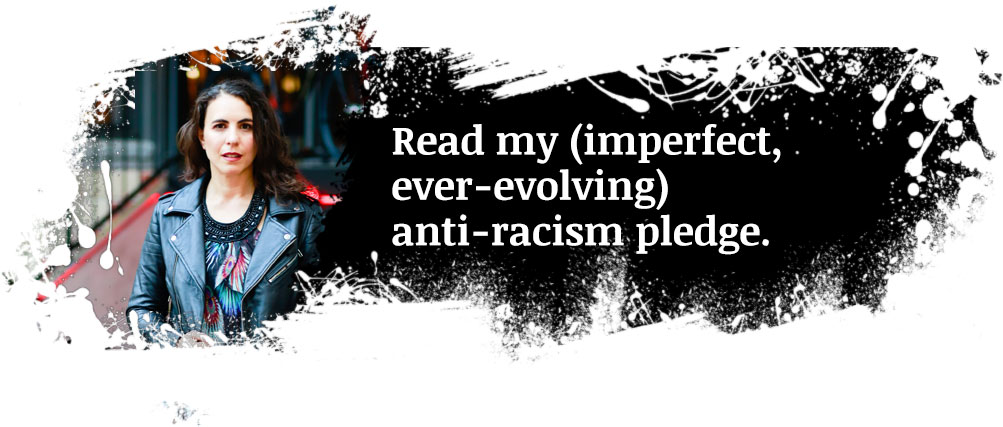 Read my (imperfect, ever-evolving) anti-racism pledge.