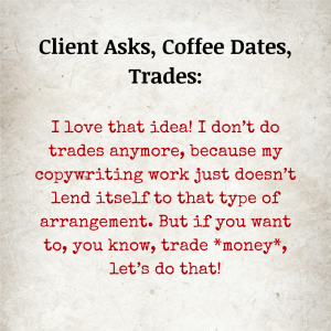 Image text: Client Asks, Coffee Dates, Trades: I love that idea! I don't do trades anymore, because my copywriting work just doesn't lend itself to that type of arrangement. But if you want to, you know, trade *money*, let's do that!