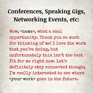 Image text: Conferences, Speaking Gigs, Networking Events, etc: Wow, [name], what a cool opportunity. Thank you so much for thinking of me! I love the work that you're doing, but unfortunately this isn't the best fit for me right now. Let's definitely stay connected though; I'm really interested to see where [your work] goes in the future.