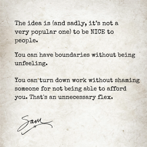 Image text: The idea is (and sadly, it's not a very popular one) to be NICE to people. You can have boundaries without being unfeeling. You can turn down work without shaming someone for not being able to afford you. That's an unnecessary flex. -Sam