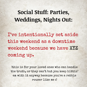 Image text: Social Stuff: Parties, Weddings, Nights Out: I've intentionally set aside this weekend as a downtime weekend because we have XYZ coming up, (this is for your loved ones who can handle the truth, or they can't but you keep hittin' em with it anyway because you're a rabble rouser like me)