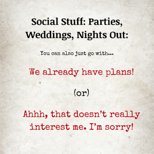 Image text: Social Stuff: Parties, Weddings, Nights Out: You can also just go with... We already have plans! (or) Ahhh, that doesn't really interest me. I'm sorry!