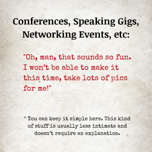"""Image text: Conferences, Speaking Gigs, Networking Events, etc: """"Oh man, that sounds so fun. I won't be able to make it this time, take lots of pics for me!"""" You can keep it simple here. This kind of stuff is usually less intimate and doesn't require an explanation."""